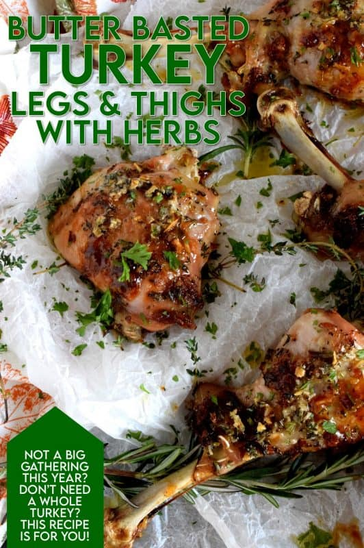 A sure way to keep cheaper cuts of turkey moist and tasting great is with butter. Butter Basted Turkey Legs and Thighs with Fresh Herbs guarantee flavour and moistness! These are a great option of those of us who don't have a large family for dinner. There's no need to buy a whole turkey! #turkey #butter #herbs #legs #thighs #thanksgiving